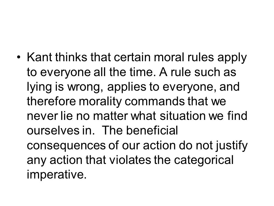Kant thinks that certain moral rules apply to everyone all the time