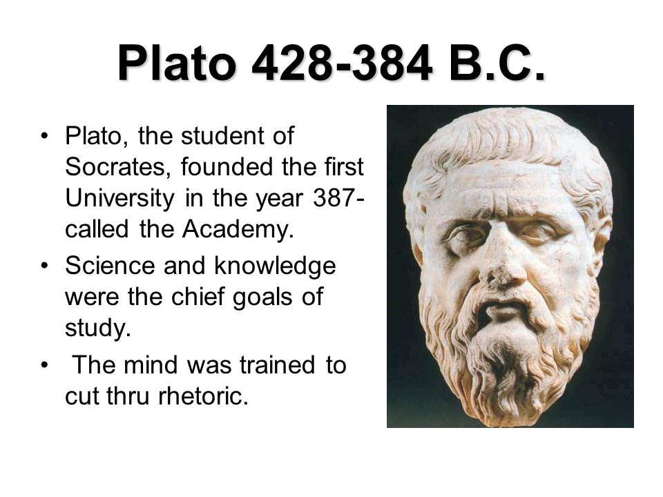Plato 428-384 B.C. Plato, the student of Socrates, founded the first University in the year 387- called the Academy.