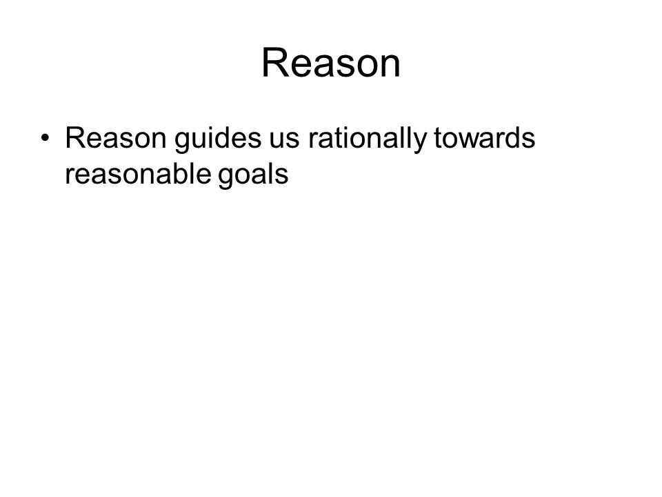 Reason Reason guides us rationally towards reasonable goals
