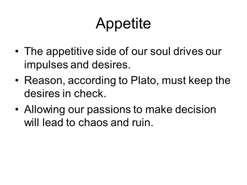 Appetite The appetitive side of our soul drives our impulses and desires. Reason, according to Plato, must keep the desires in check.
