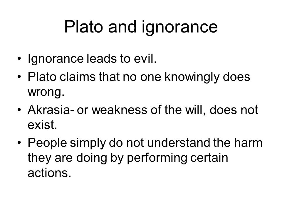 Plato and ignorance Ignorance leads to evil.
