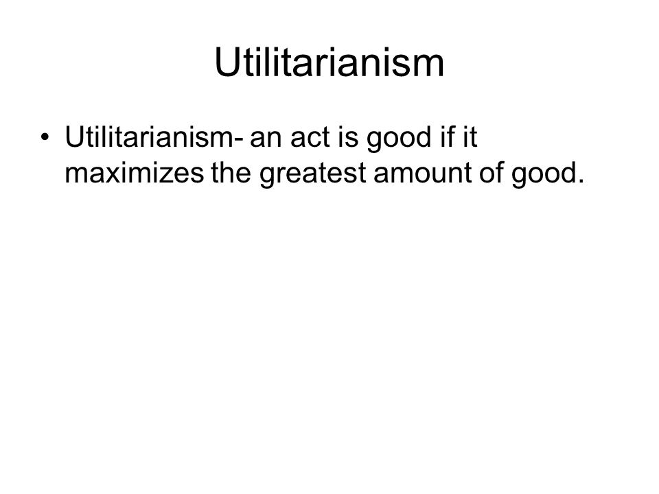 Utilitarianism Utilitarianism- an act is good if it maximizes the greatest amount of good.