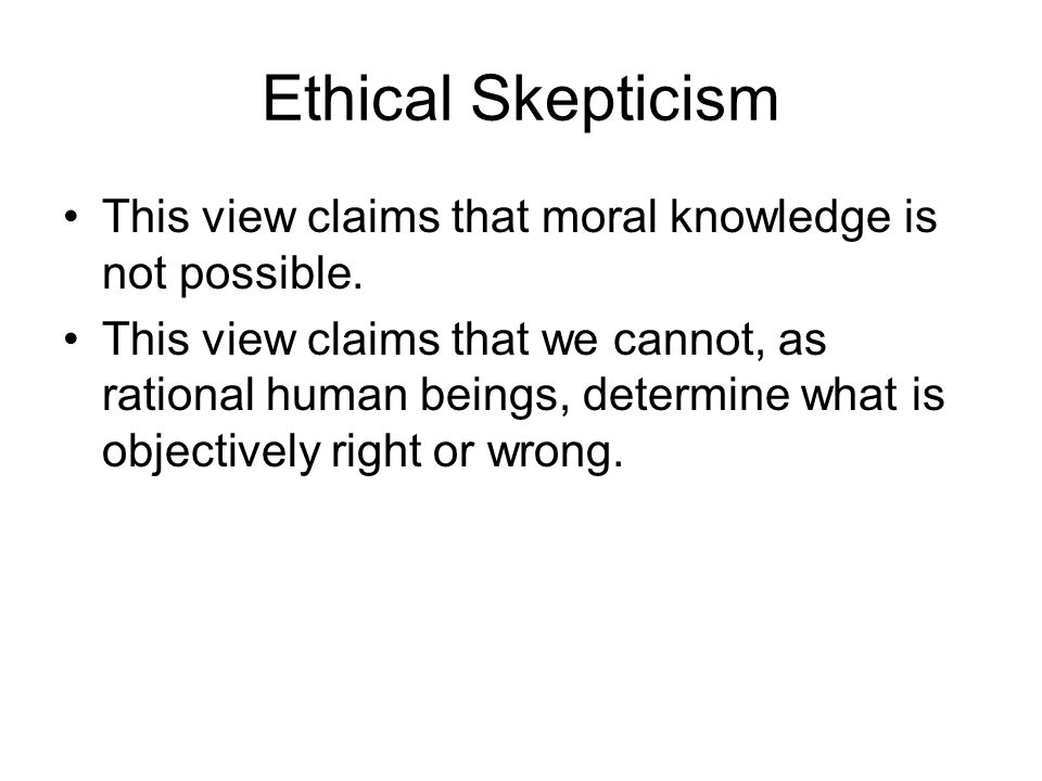 Ethical Skepticism This view claims that moral knowledge is not possible.