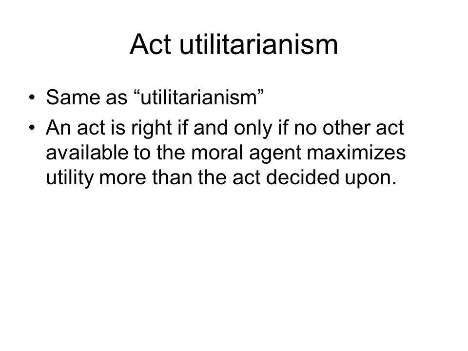 Act utilitarianism Same as utilitarianism