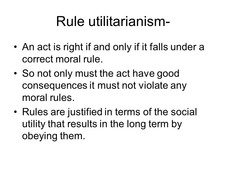 Rule utilitarianism- An act is right if and only if it falls under a correct moral rule.