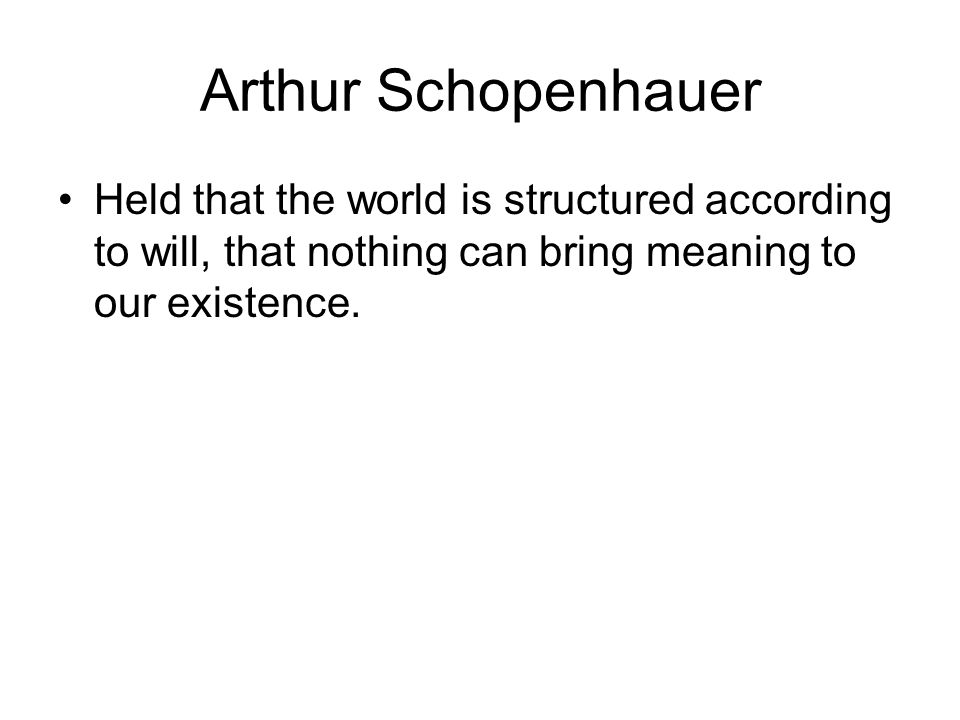 Arthur Schopenhauer Held that the world is structured according to will, that nothing can bring meaning to our existence.