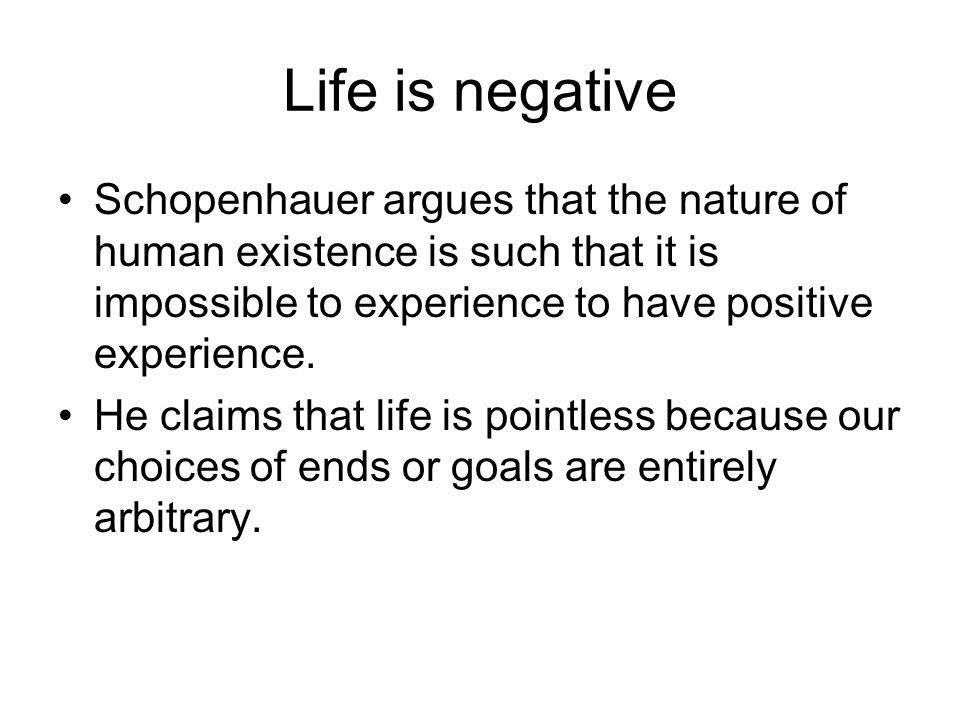 Life is negative Schopenhauer argues that the nature of human existence is such that it is impossible to experience to have positive experience.