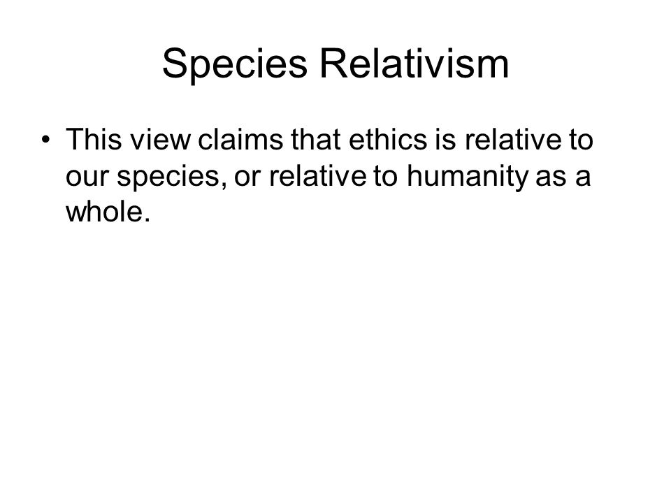 Species Relativism This view claims that ethics is relative to our species, or relative to humanity as a whole.
