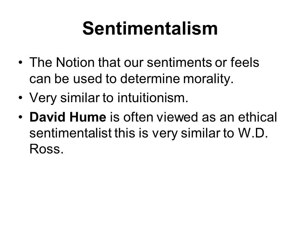 Sentimentalism The Notion that our sentiments or feels can be used to determine morality. Very similar to intuitionism.