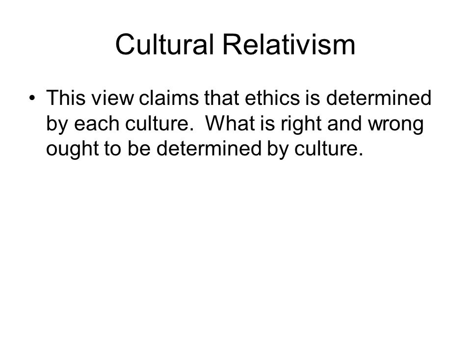 Cultural Relativism This view claims that ethics is determined by each culture.
