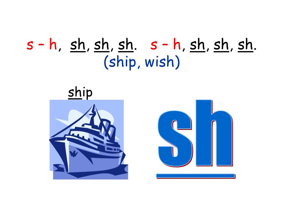 s – h, sh, sh, sh. s – h, sh, sh, sh. (ship, wish)