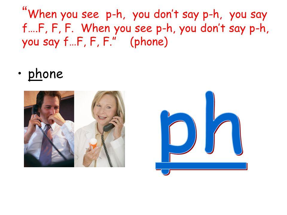 When you see p-h, you don't say p-h, you say f…. F, F, F