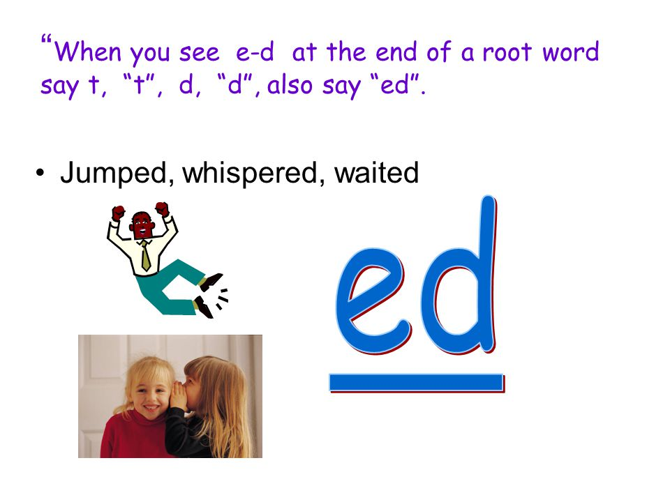 When you see e-d at the end of a root word say t, t , d, d , also say ed .