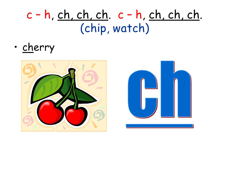 c – h, ch, ch, ch. c – h, ch, ch, ch. (chip, watch)