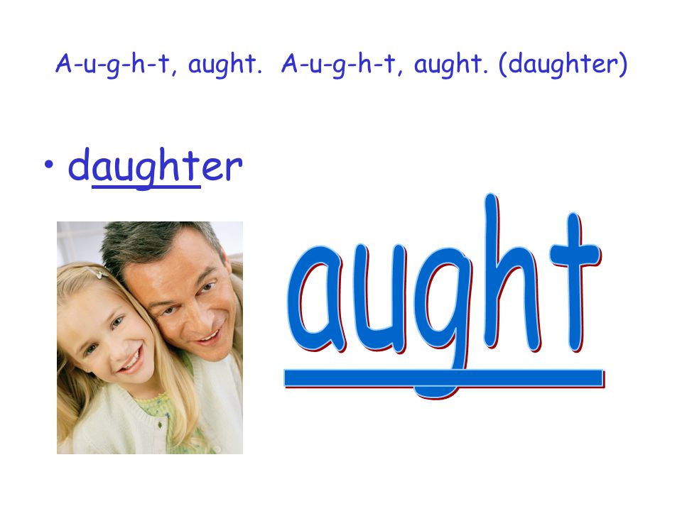 A-u-g-h-t, aught. A-u-g-h-t, aught. (daughter)