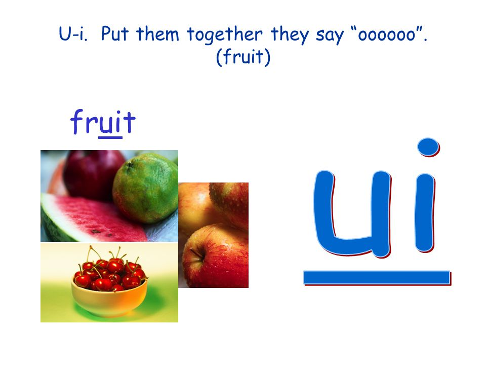 U-i. Put them together they say oooooo . (fruit)