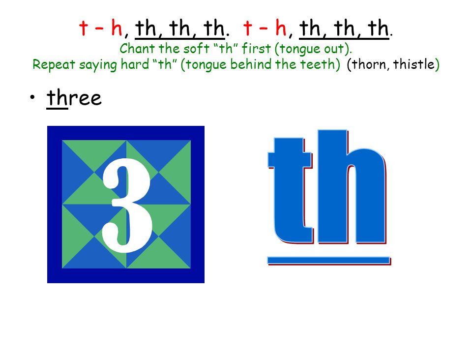 t – h, th, th, th. t – h, th, th, th. Chant the soft th first (tongue out). Repeat saying hard th (tongue behind the teeth) (thorn, thistle)