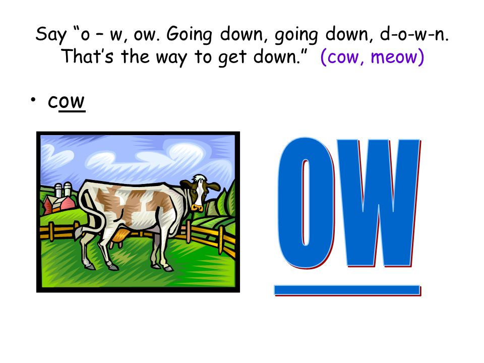 Say o – w, ow. Going down, going down, d-o-w-n