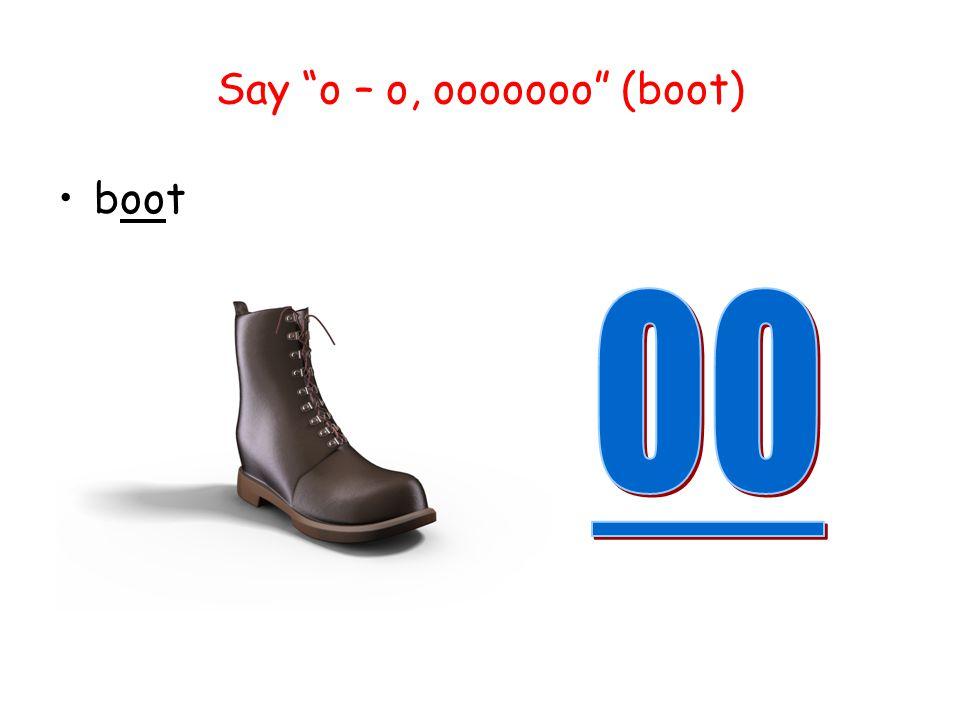 Say o – o, ooooooo (boot)