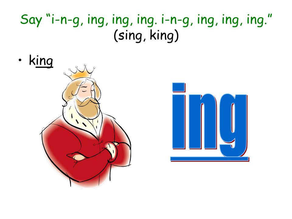 Say i-n-g, ing, ing, ing. i-n-g, ing, ing, ing. (sing, king)