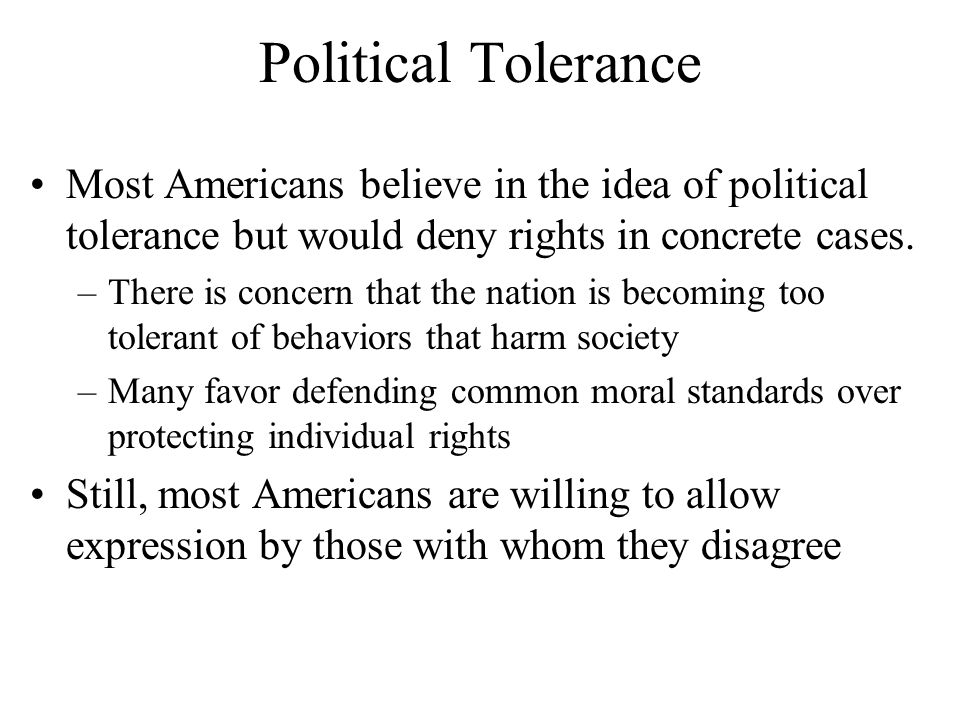 Political Tolerance Most Americans believe in the idea of political tolerance but would deny rights in concrete cases.