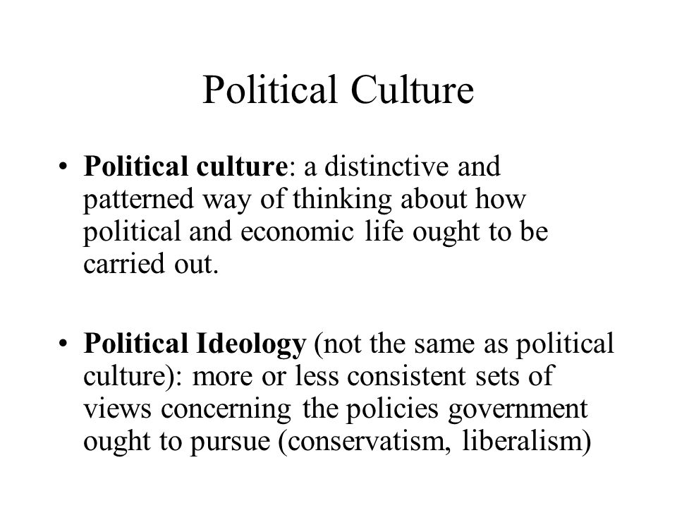 Political Culture Political culture: a distinctive and patterned way of thinking about how political and economic life ought to be carried out.