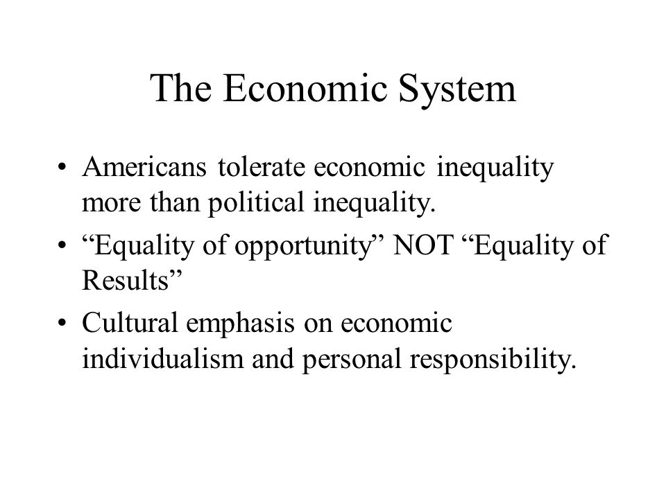 The Economic System Americans tolerate economic inequality more than political inequality. Equality of opportunity NOT Equality of Results