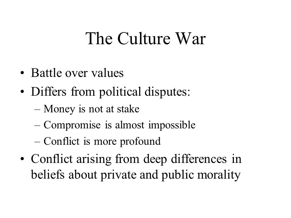 The Culture War Battle over values Differs from political disputes: