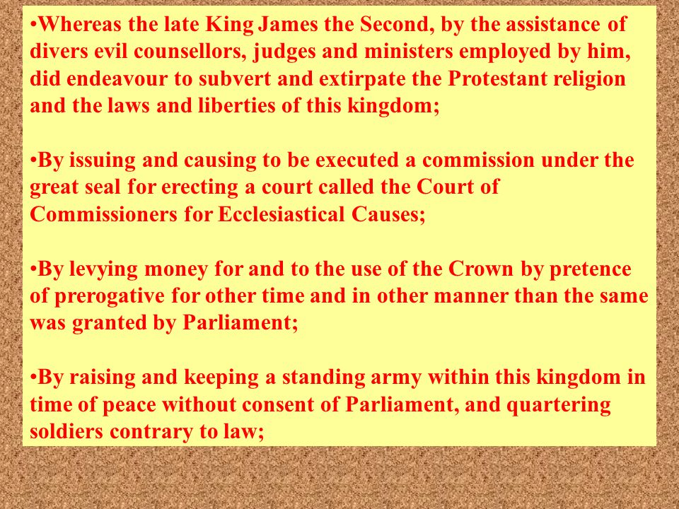 Whereas the late King James the Second, by the assistance of divers evil counsellors, judges and ministers employed by him, did endeavour to subvert and extirpate the Protestant religion and the laws and liberties of this kingdom;