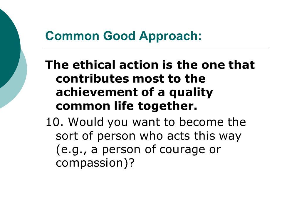Common Good Approach: The ethical action is the one that contributes most to the achievement of a quality common life together.