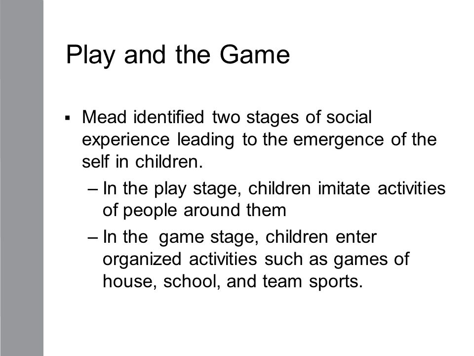 Play and the Game Mead identified two stages of social experience leading to the emergence of the self in children.