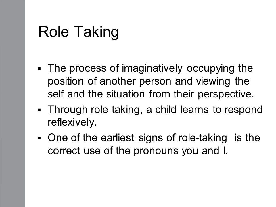 Role Taking The process of imaginatively occupying the position of another person and viewing the self and the situation from their perspective.