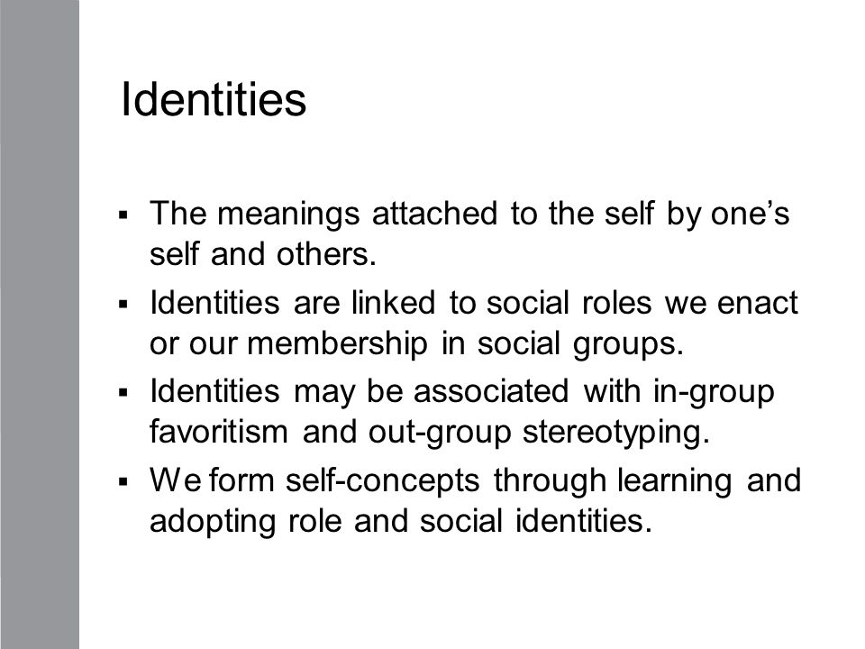 Identities The meanings attached to the self by one's self and others.