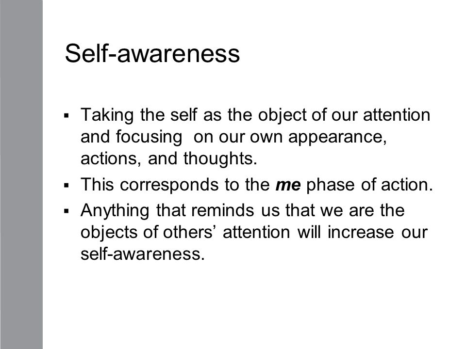 Self-awareness Taking the self as the object of our attention and focusing on our own appearance, actions, and thoughts.