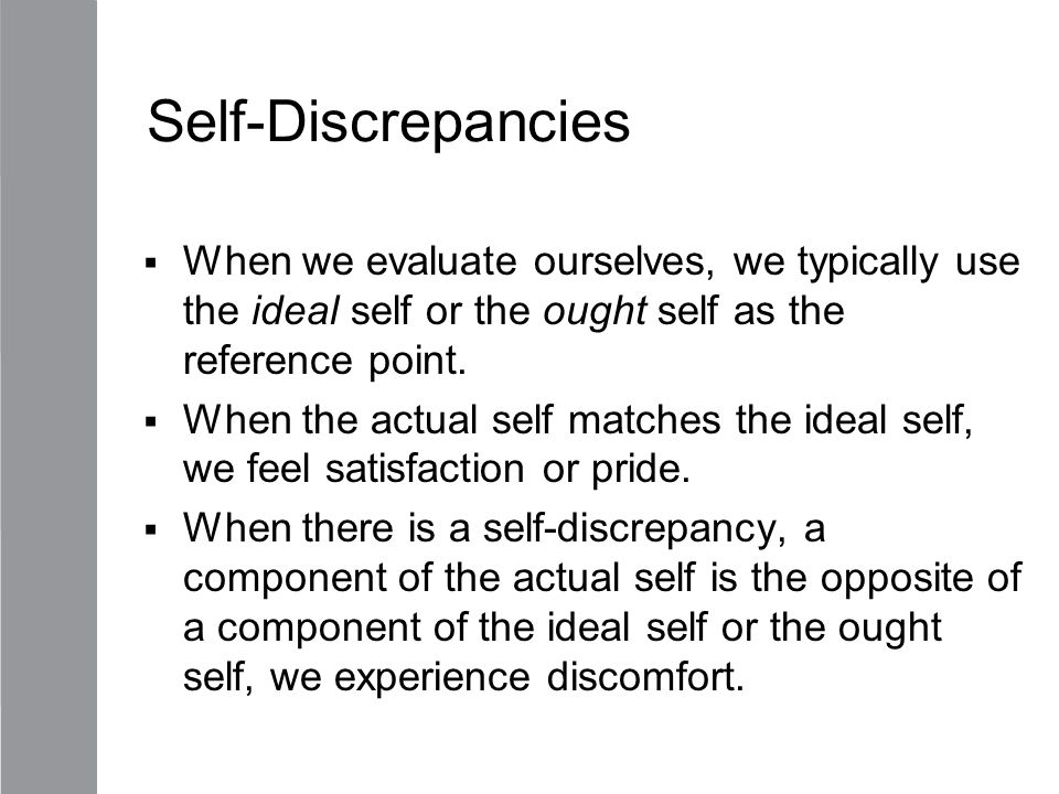 Self-Discrepancies When we evaluate ourselves, we typically use the ideal self or the ought self as the reference point.