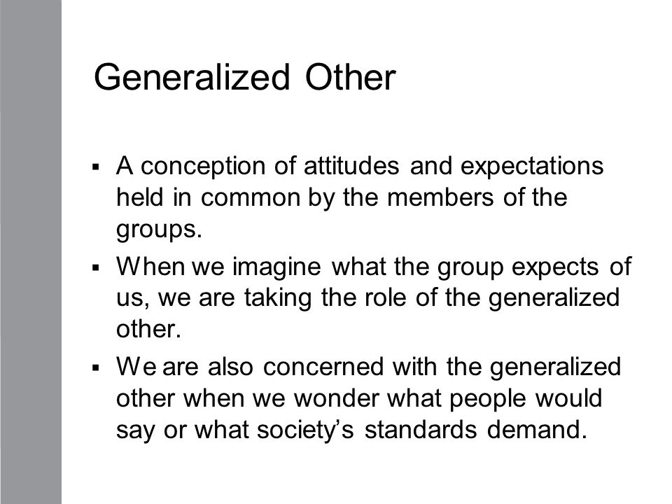 Generalized Other A conception of attitudes and expectations held in common by the members of the groups.