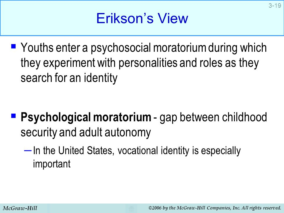 Erikson's View Youths enter a psychosocial moratorium during which they experiment with personalities and roles as they search for an identity.
