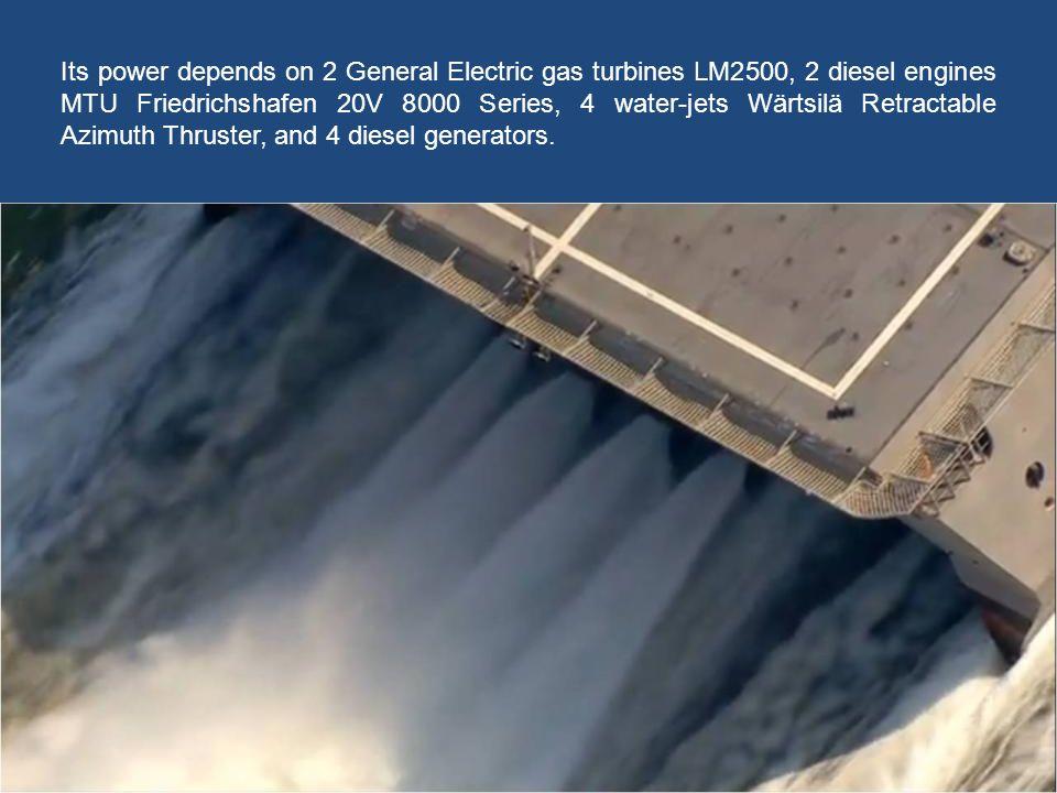 Its power depends on 2 General Electric gas turbines LM2500, 2 diesel engines MTU Friedrichshafen 20V 8000 Series, 4 water-jets Wärtsilä Retractable Azimuth Thruster, and 4 diesel generators.