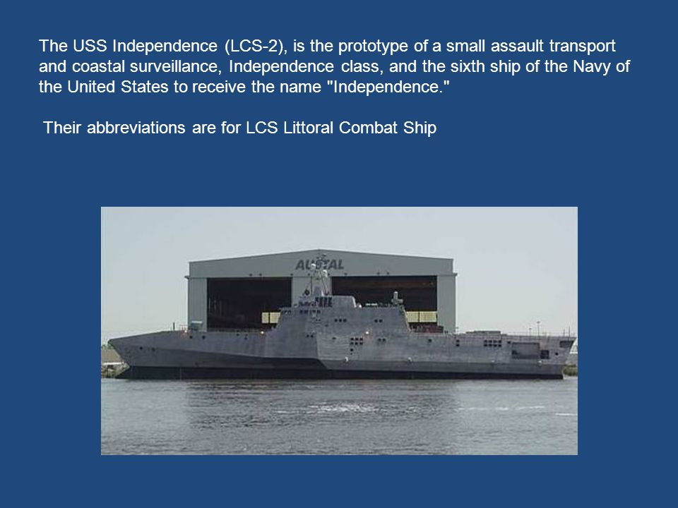 The USS Independence (LCS-2), is the prototype of a small assault transport and coastal surveillance, Independence class, and the sixth ship of the Navy of the United States to receive the name Independence.