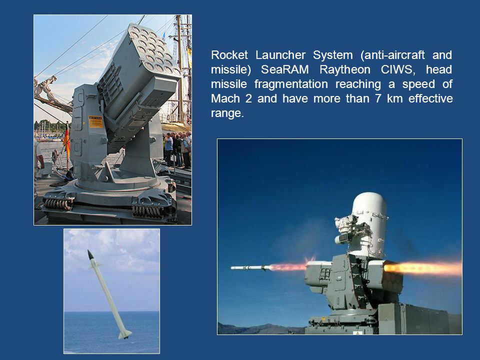Rocket Launcher System (anti-aircraft and missile) SeaRAM Raytheon CIWS, head missile fragmentation reaching a speed of Mach 2 and have more than 7 km effective range.
