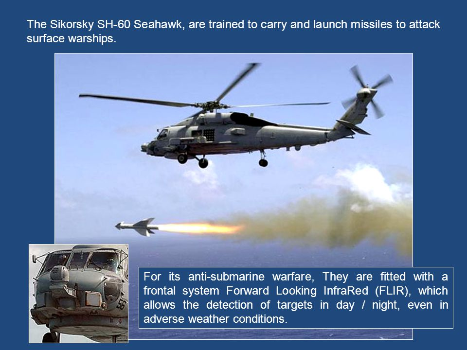 The Sikorsky SH-60 Seahawk, are trained to carry and launch missiles to attack surface warships.