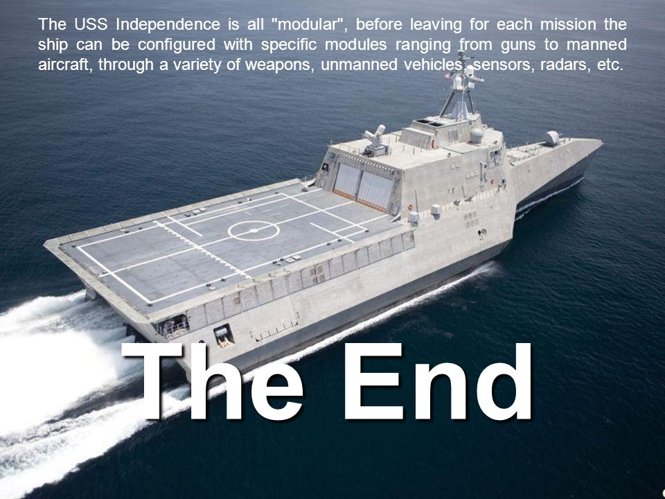 The USS Independence is all modular , before leaving for each mission the ship can be configured with specific modules ranging from guns to manned aircraft, through a variety of weapons, unmanned vehicles, sensors, radars, etc.