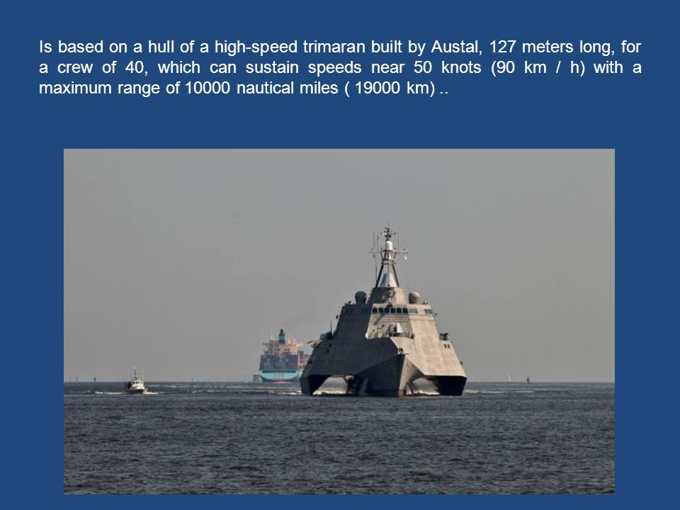 Is based on a hull of a high-speed trimaran built by Austal, 127 meters long, for a crew of 40, which can sustain speeds near 50 knots (90 km / h) with a maximum range of 10000 nautical miles ( 19000 km) ..