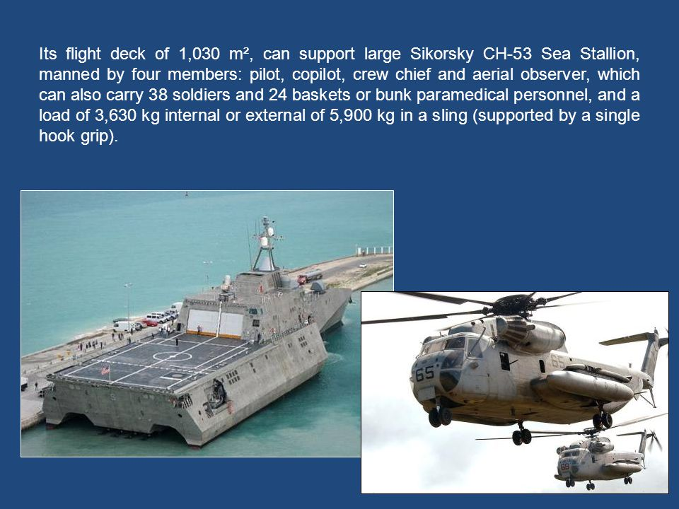 Its flight deck of 1,030 m², can support large Sikorsky CH-53 Sea Stallion, manned by four members: pilot, copilot, crew chief and aerial observer, which can also carry 38 soldiers and 24 baskets or bunk paramedical personnel, and a load of 3,630 kg internal or external of 5,900 kg in a sling (supported by a single hook grip).