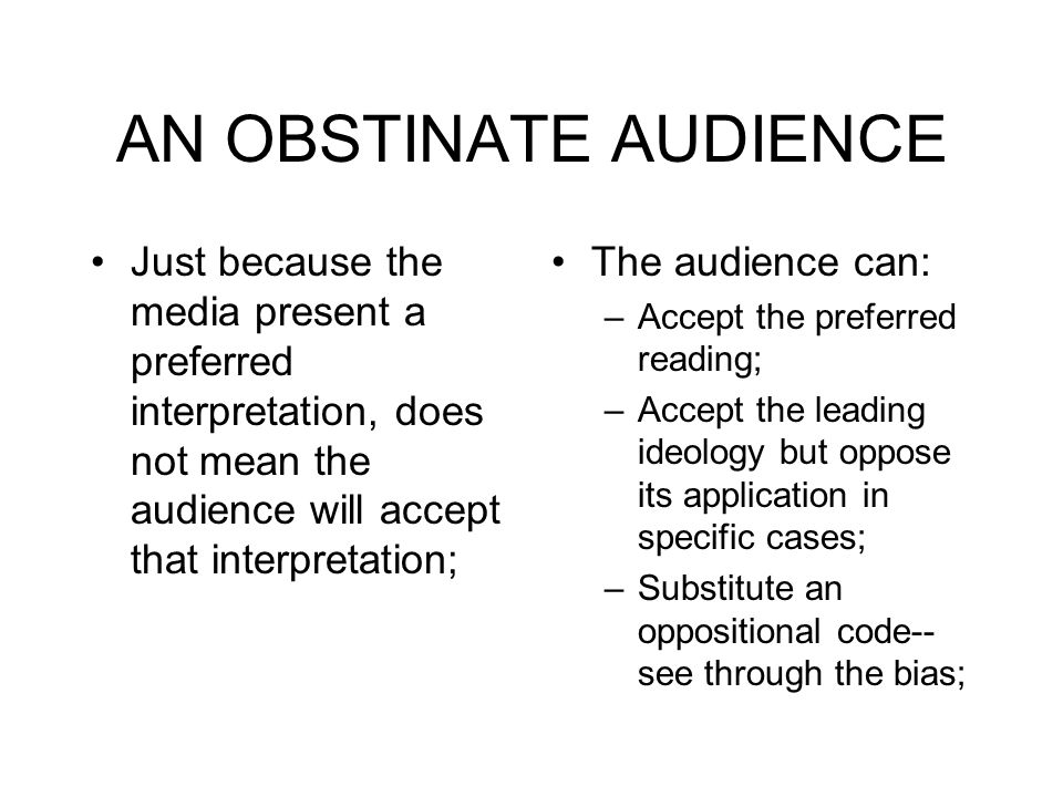 AN OBSTINATE AUDIENCE Just because the media present a preferred interpretation, does not mean the audience will accept that interpretation;