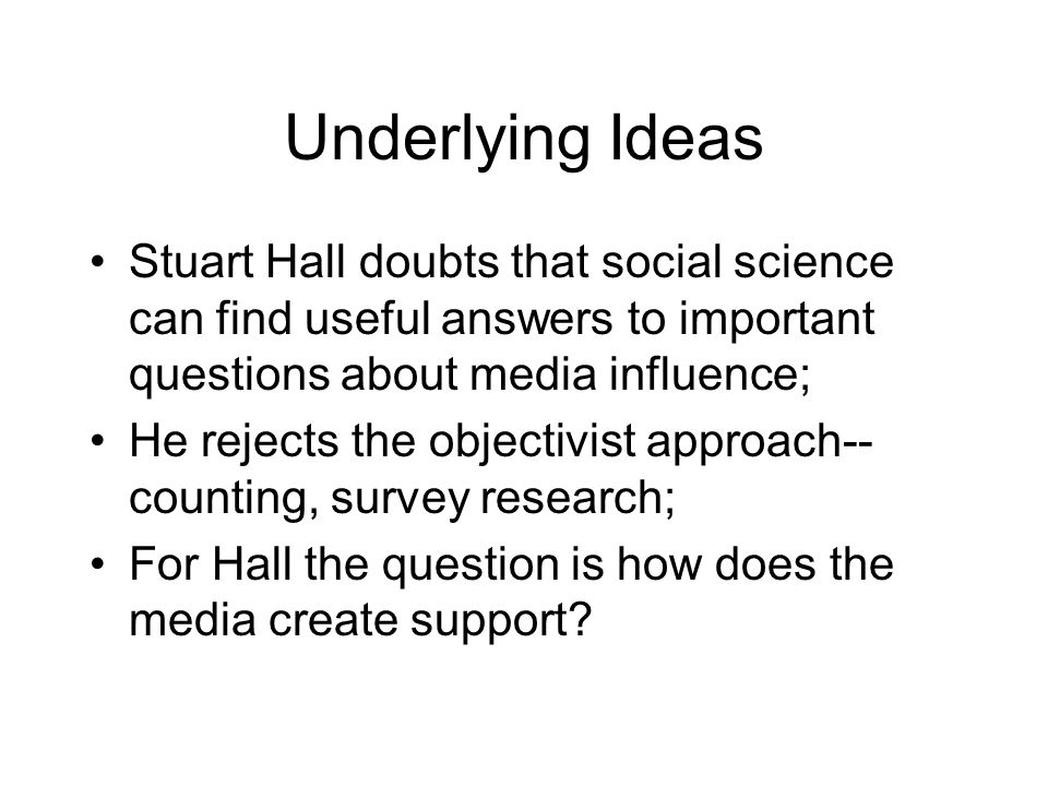 Underlying Ideas Stuart Hall doubts that social science can find useful answers to important questions about media influence;