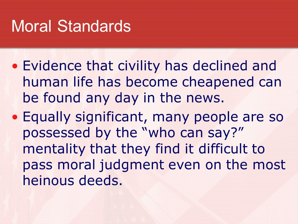 Moral Standards Evidence that civility has declined and human life has become cheapened can be found any day in the news.