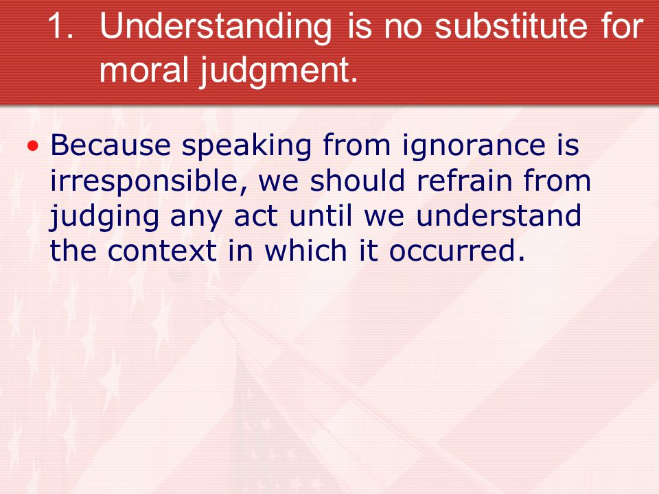 Understanding is no substitute for moral judgment.