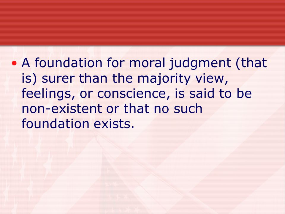 A foundation for moral judgment (that is) surer than the majority view, feelings, or conscience, is said to be non-existent or that no such foundation exists.