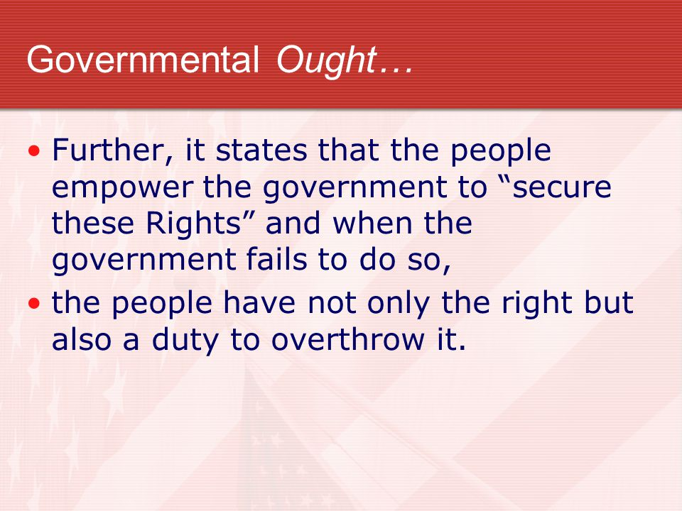 Governmental Ought… Further, it states that the people empower the government to secure these Rights and when the government fails to do so,